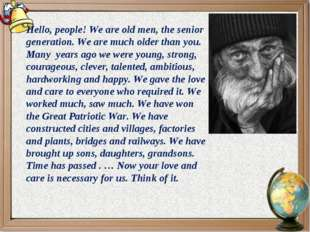 Hello, people! We are old men, the senior generation. We are much older than