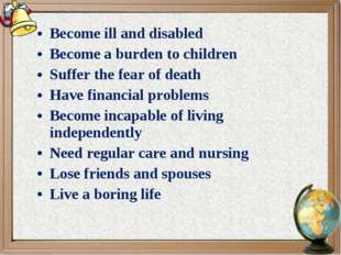 Become ill and disabled Become a burden to children Suffer the fear of death