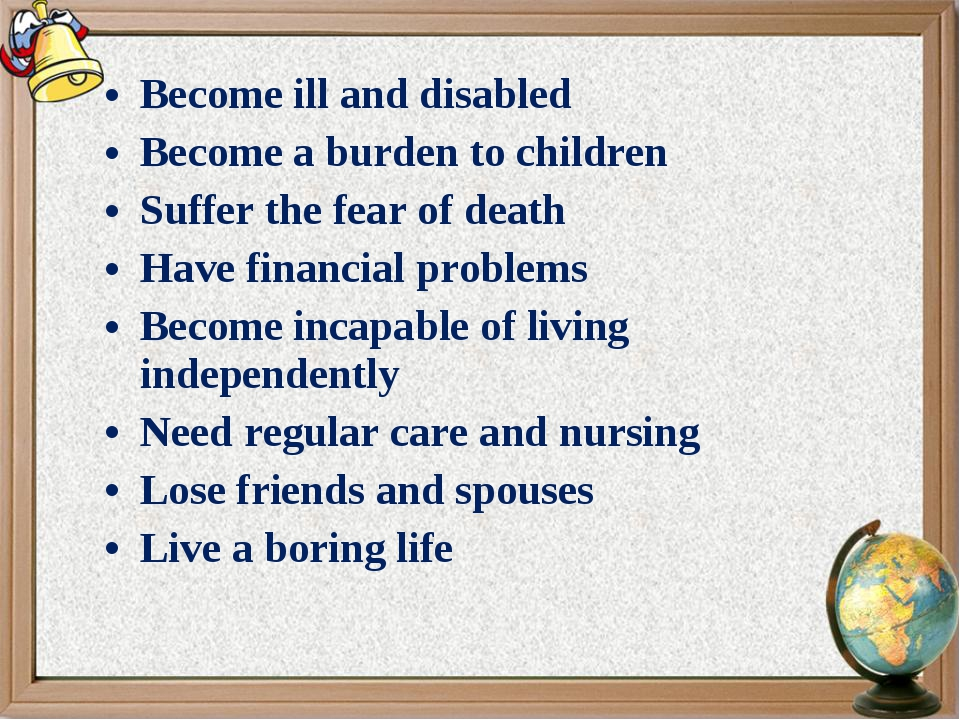 Become ill and disabled Become a burden to children Suffer the fear of death...