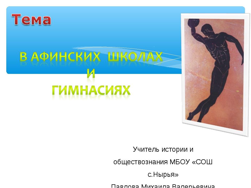 Учитель истории и обществознания МБОУ «СОШ с.Нырья» Павлова Михаила Валерьевича