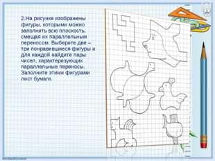 2.На рисунке изображены фигуры, которыми можно заполнить всю плоскость, смещ