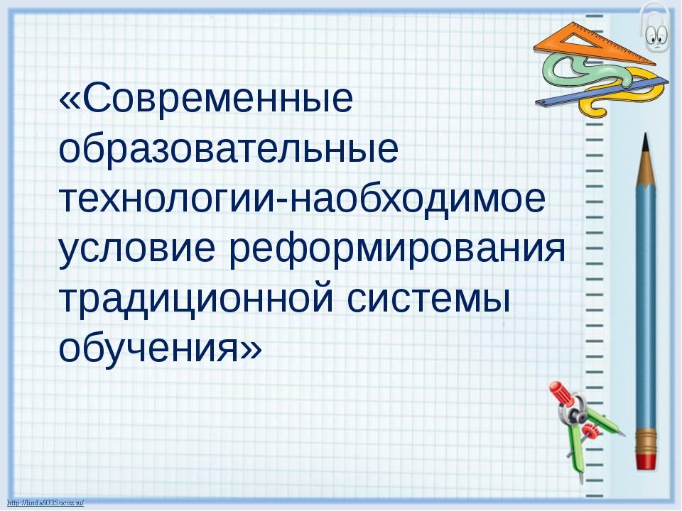«Современные образовательные технологии-наобходимое условие реформирования тр...