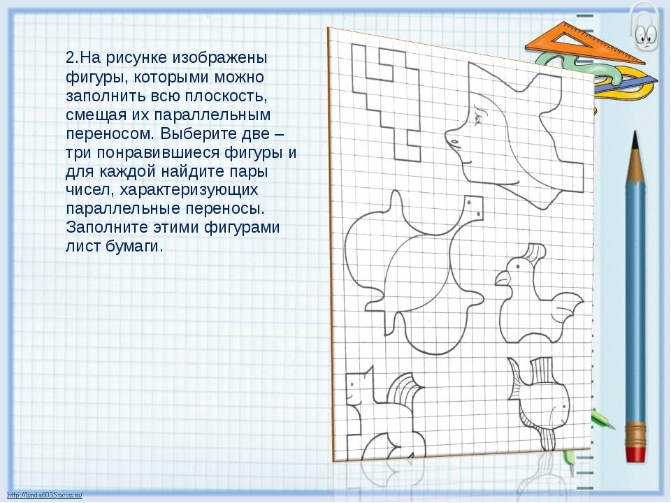 2.На рисунке изображены фигуры, которыми можно заполнить всю плоскость, смещ...