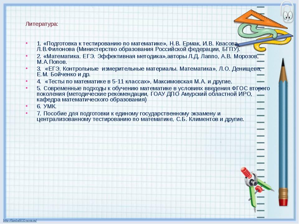 Литература: 1. «Подготовка к тестированию по математике», Н.В. Ермак, И.В. Кв...