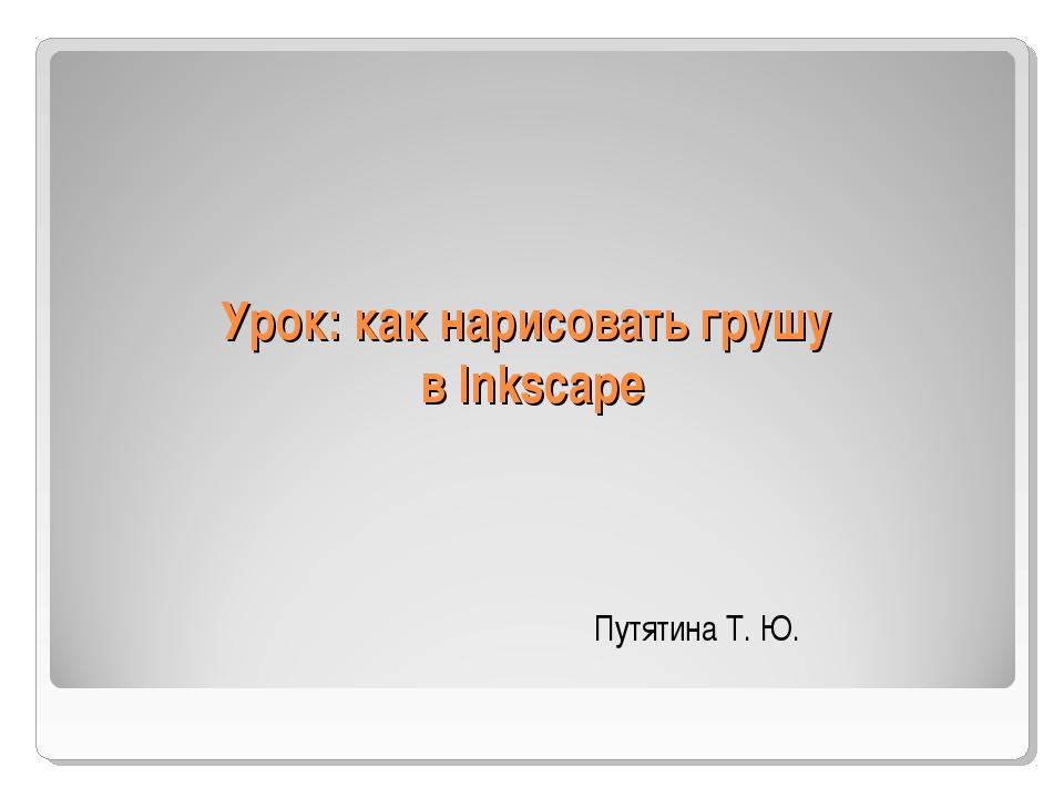 Урок: как нарисовать грушу в Inkscape Путятина Т. Ю.