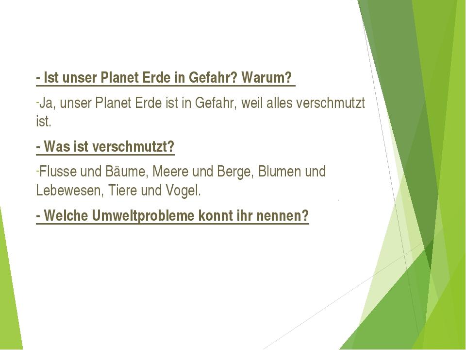- Ist unser Planet Erde in Gefahr? Warum? Ja, unser Planet Erde ist in Gefahr...
