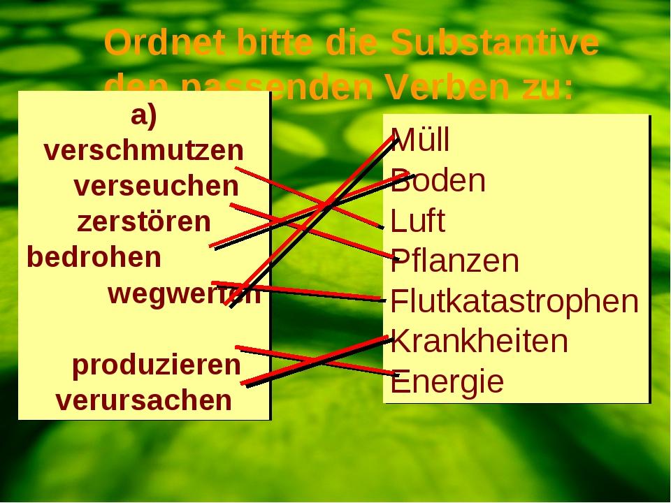 Ordnet bitte die Substantive den passenden Verben zu: a) verschmutzen verseu...