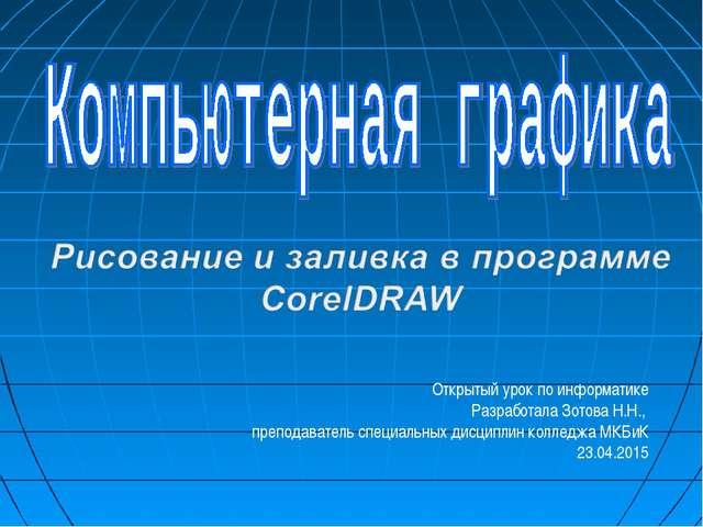Открытый урок по информатике Разработала Зотова Н.Н., преподаватель специальн...