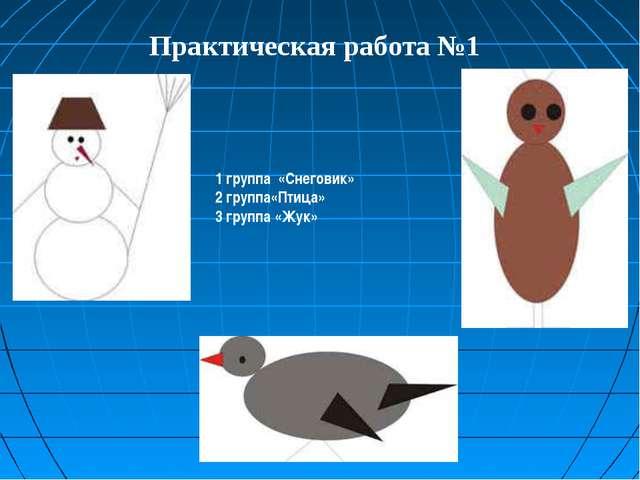 1 группа «Снеговик» 2 группа«Птица» 3 группа «Жук» Практическая работа №1