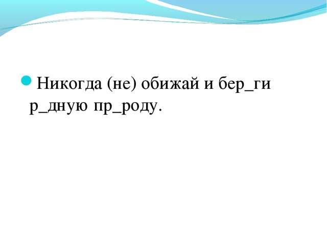 Никогда (не) обижай и бер_ги р_дную пр_роду.