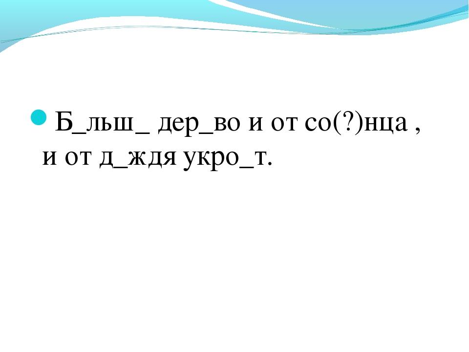 Б_льш_ дер_во и от со(?)нца , и от д_ждя укро_т.