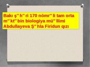 Bakı şəhəri 170 nömrəli tam orta məktəbin biologiya müəllimi Abdullayeva Şəhl