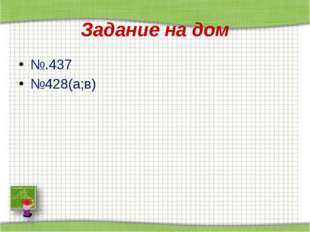 Задание на дом №.437 №428(а;в) http://aida.ucoz.ru