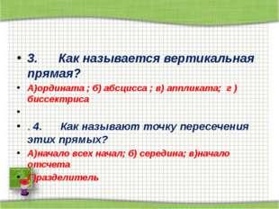 3. Как называется вертикальная прямая? А)ордината ; б) абсцисса ; в) ап