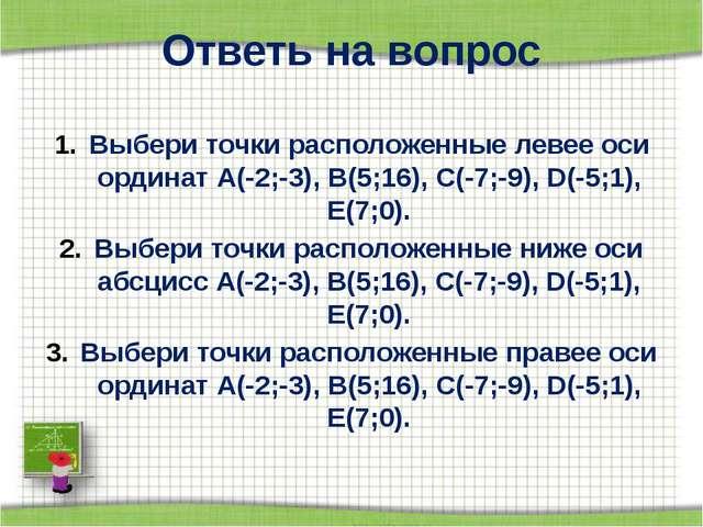 Ответь на вопрос Выбери точки расположенные левее оси ординат А(-2;-3), В(5;1...