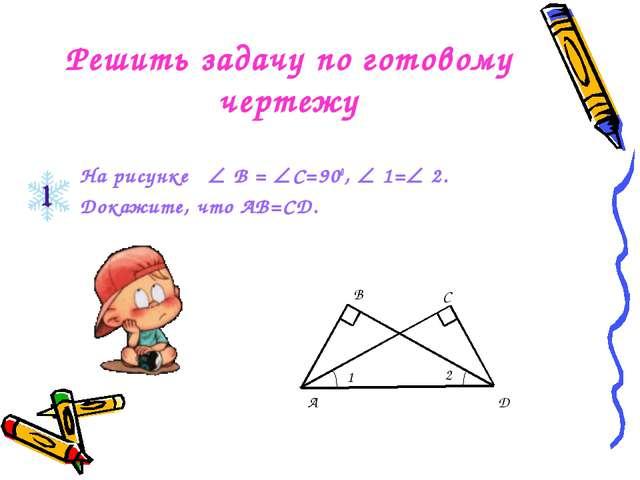 Решить задачу по готовому чертежу На рисунке  В = С=900,  1= 2. Докажите,...