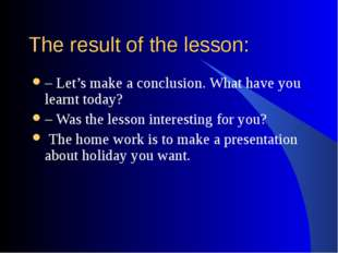 The result of the lesson: – Let's make a conclusion. What have you learnt tod
