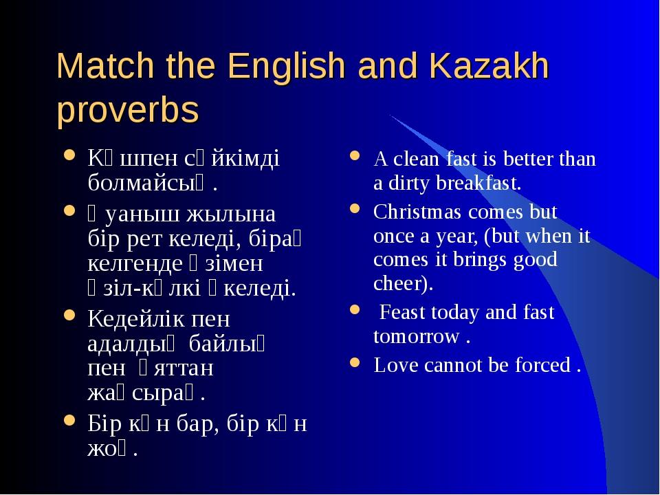 Match the English and Kazakh proverbs Күшпен сүйкімді болмайсың. Қуаныш жылын...