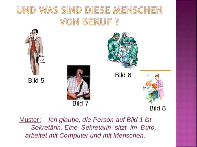 Bild 5 Bild 6 Muster: Ich glaube, die Person auf Bild 1 ist Sekretärin. Eine...