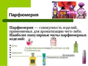 Парфюмерия Парфюмерия— совокупность изделий, применяемых для ароматизацииче