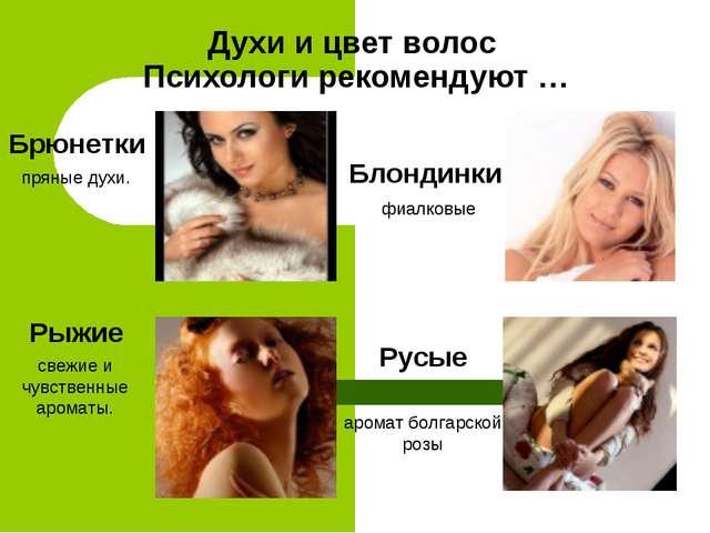 Духи и цвет волос Психологи рекомендуют … Брюнетки пряные духи. Блондинки фиа...