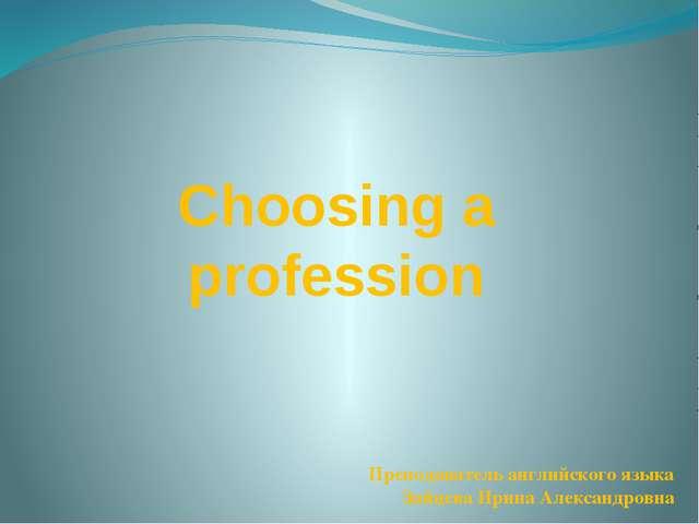 Преподаватель английского языка Зайцева Ирина Александровна Choosing a profes...