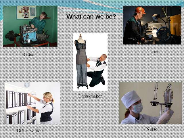 Fitter Turner Dress-maker Office-worker Nurse What can we be?