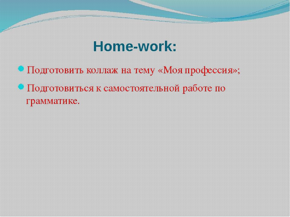 Home-work: Подготовить коллаж на тему «Моя профессия»; Подготовиться к самост...