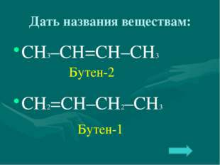 Дать названия веществам: СН3–СН=СН–СН3 СН2=СН–СН2–СН3 Бутен-2 Бутен-1