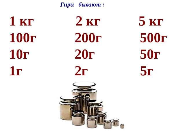 гири бывают разные 1 кг 2 кг 5 кг 100г 200г 500г 10г 20г 50г 1г 2г 5г Гири б...