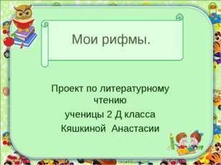 Мои рифмы. Проект по литературному чтению ученицы 2 Д класса Кяшкиной Анастас