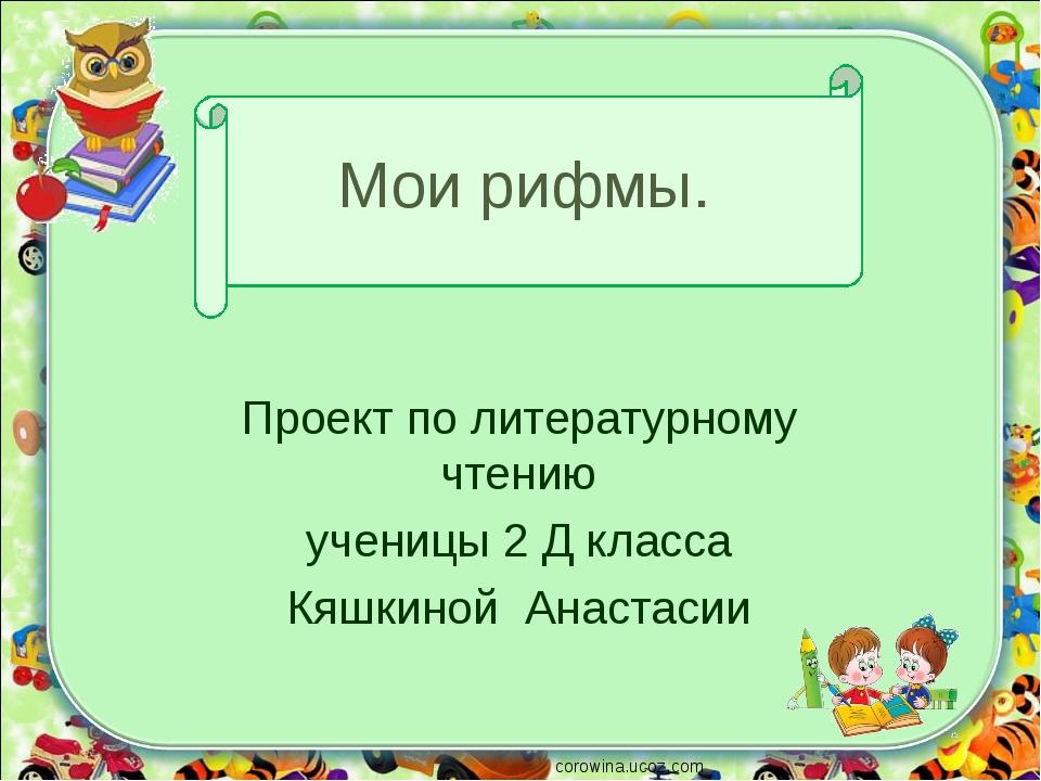 Мои рифмы. Проект по литературному чтению ученицы 2 Д класса Кяшкиной Анастас...