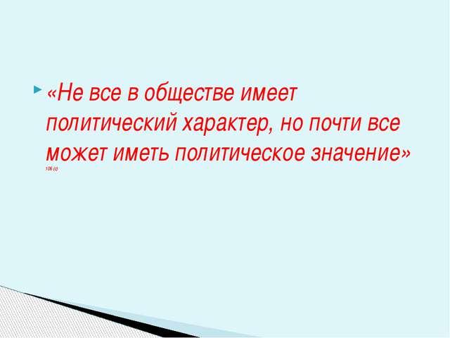 «Не все в обществе имеет политический характер, но почти все может иметь поли...