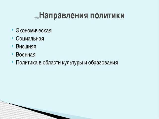 Экономическая Социальная Внешняя Военная Политика в области культуры и образо...