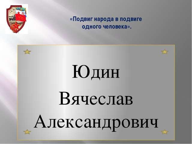 «Подвиг народа в подвиге одного человека». Юдин Вячеслав Александрович