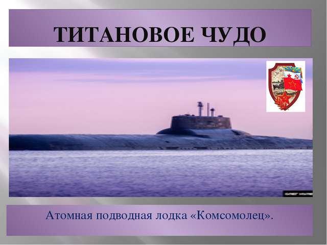 ТИТАНОВОЕ ЧУДО Атомная подводная лодка «Комсомолец».