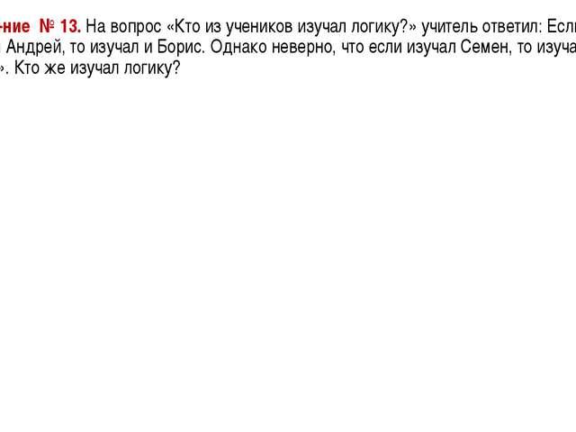 Задание №13. На вопрос «Кто из учеников изучал логику?» учитель ответил:...