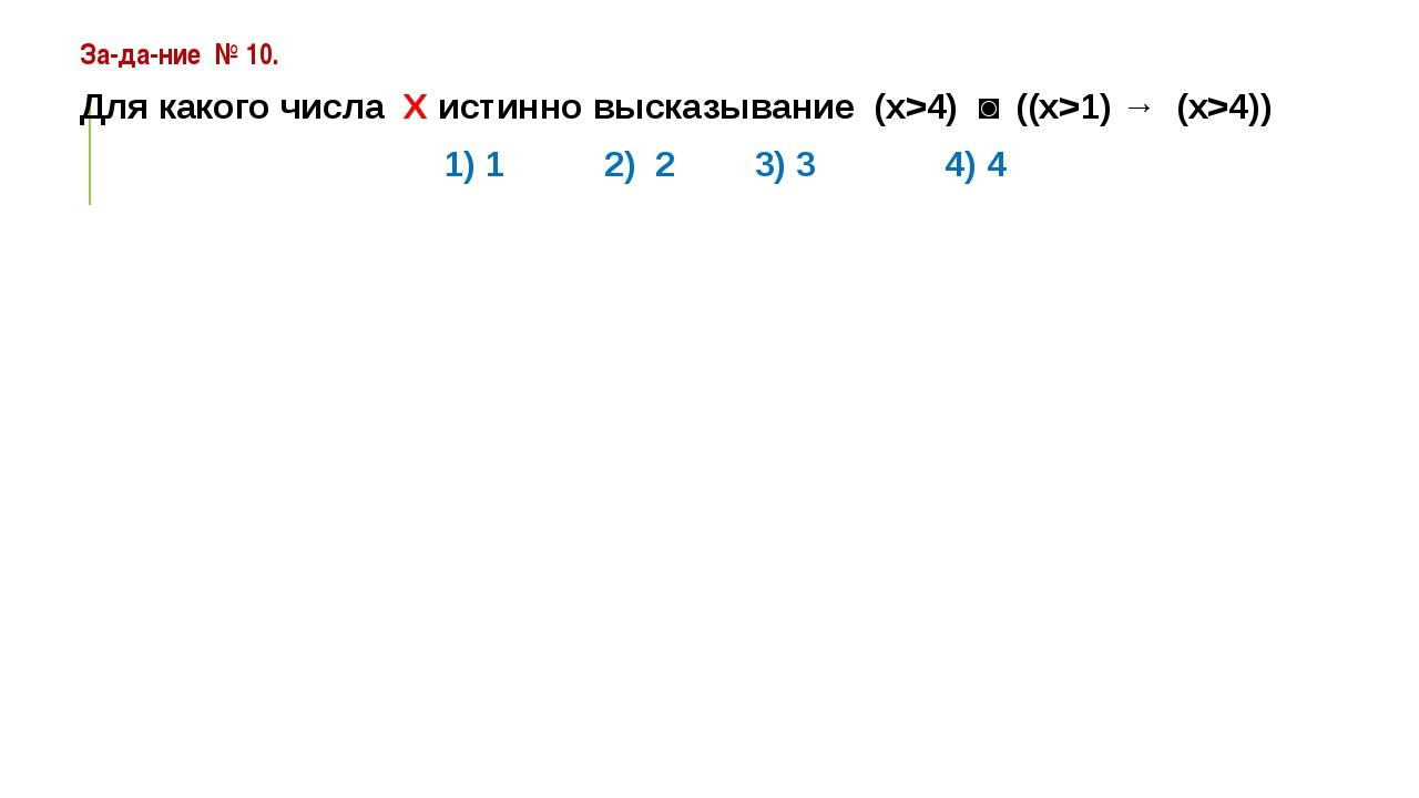 Задание №10. Для какого числа Х истинно высказывание (х>4) ˅ ((x>1) → (x>...
