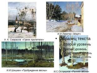 А .К. Саврасов «Грачи прилетели» И.И.Левитан «Март» И.С.Остроухов «Ранняя ве