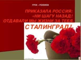 УРОК – РЕКВИЕМ ПРИКАЗАЛА РОССИЯ: «НИ ШАГУ НАЗАД! ОТДАВАЛИ МЫ ЖИЗНИ ЗА ТЕБЯ, С