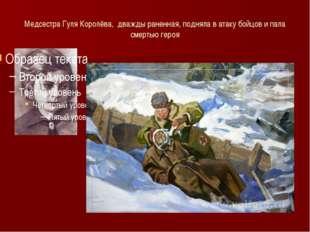 Медсестра Гуля Королёва, дважды раненная, подняла в атаку бойцов и пала смерт
