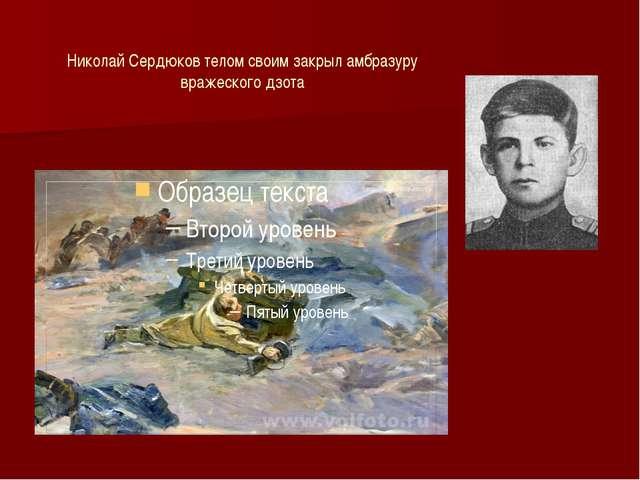 Николай Сердюков телом своим закрыл амбразуру вражеского дзота