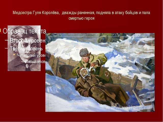 Медсестра Гуля Королёва, дважды раненная, подняла в атаку бойцов и пала смерт...