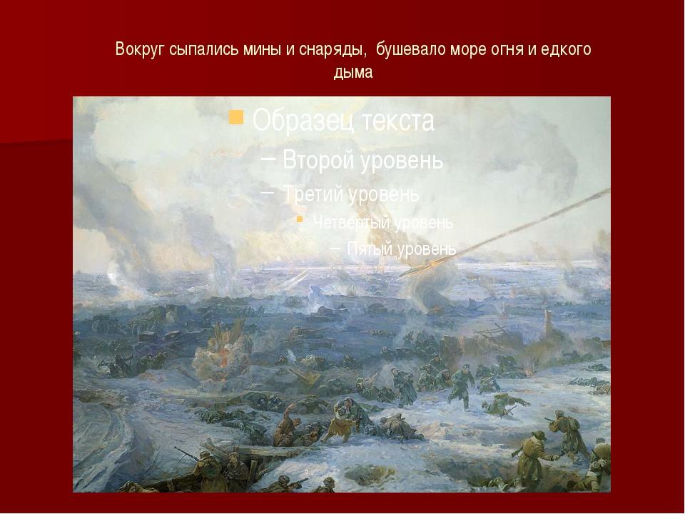 Вокруг сыпались мины и снаряды, бушевало море огня и едкого дыма