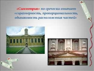 «Симметрия» по-гречески означает «соразмерность, пропорциональность, одинаков