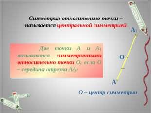 Симметрия относительно точки – называется центральной симметрией Две точки