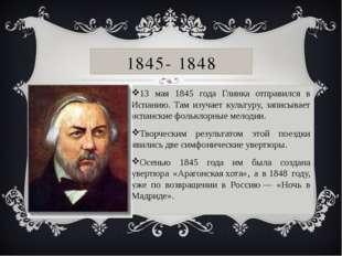 1845- 1848 13 мая 1845 года Глинка отправился в Испанию. Там изучает культуру