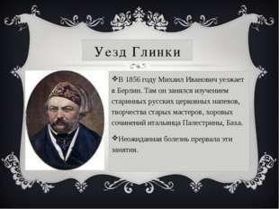 Уезд Глинки В1856 годуМихаил Иванович уезжает в Берлин. Там он занялся изуч