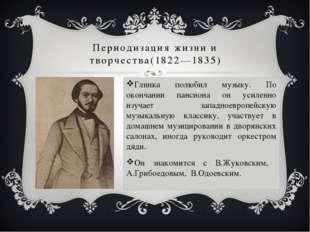 Периодизация жизни и творчества(1822—1835) Глинка полюбил музыку. По окончани