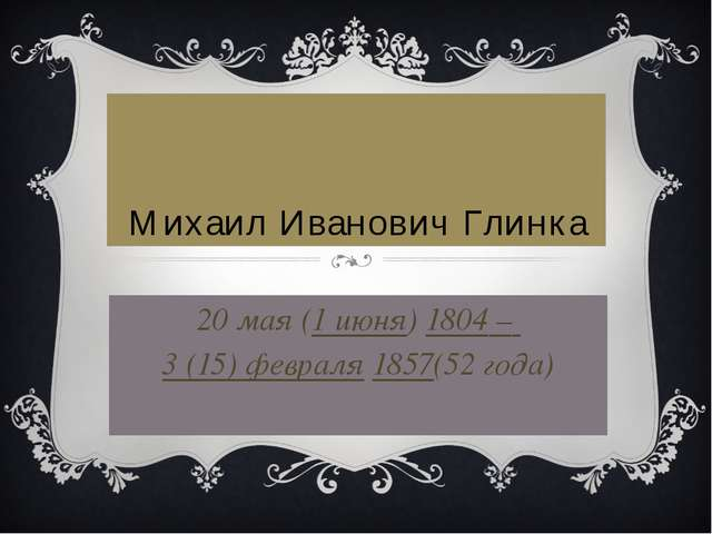 Михаил Иванович Глинка 20 мая (1 июня)1804 – 3 (15) февраля1857(52 года)